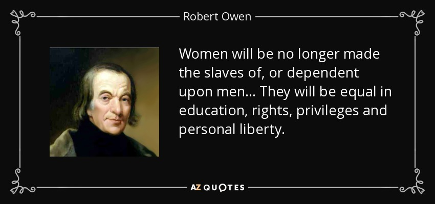 Women will be no longer made the slaves of, or dependent upon men ... They will be equal in education, rights, privileges and personal liberty. - Robert Owen