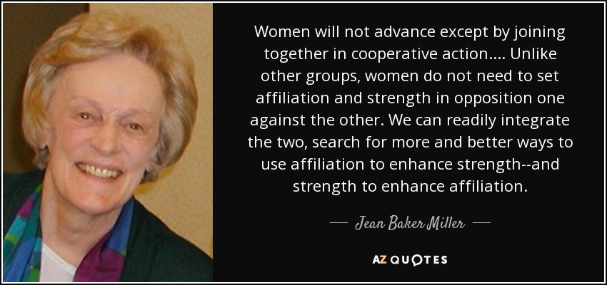 Women will not advance except by joining together in cooperative action.... Unlike other groups, women do not need to set affiliation and strength in opposition one against the other. We can readily integrate the two, search for more and better ways to use affiliation to enhance strength--and strength to enhance affiliation. - Jean Baker Miller
