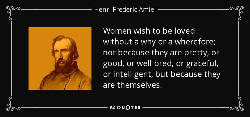 Women wish to be loved without a why or a wherefore; not because they are pretty, or good, or well-bred, or graceful, or intelligent, but because they are themselves. - Henri Frederic Amiel