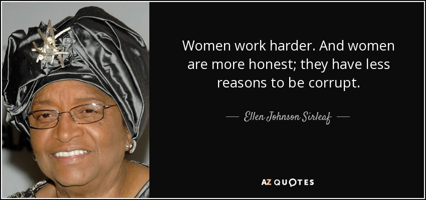 Women work harder. And women are more honest; they have less reasons to be corrupt. - Ellen Johnson Sirleaf