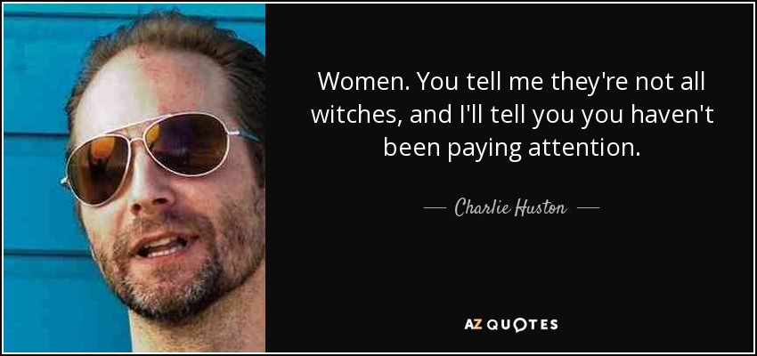 Women. You tell me they're not all witches, and I'll tell you you haven't been paying attention. - Charlie Huston