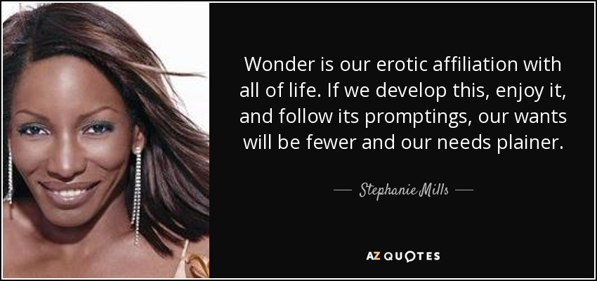Wonder is our erotic affiliation with all of life. If we develop this, enjoy it, and follow its promptings, our wants will be fewer and our needs plainer. - Stephanie Mills