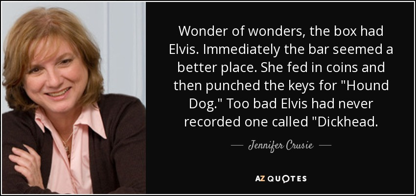 Wonder of wonders, the box had Elvis. Immediately the bar seemed a better place. She fed in coins and then punched the keys for