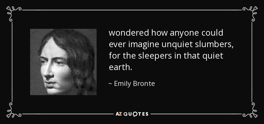 wondered how anyone could ever imagine unquiet slumbers, for the sleepers in that quiet earth. - Emily Bronte