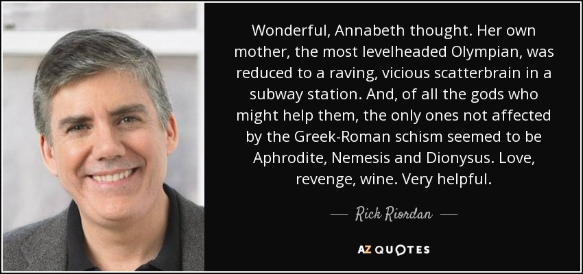 Wonderful, Annabeth thought. Her own mother, the most levelheaded Olympian, was reduced to a raving, vicious scatterbrain in a subway station. And, of all the gods who might help them, the only ones not affected by the Greek-Roman schism seemed to be Aphrodite, Nemesis and Dionysus. Love, revenge, wine. Very helpful. - Rick Riordan