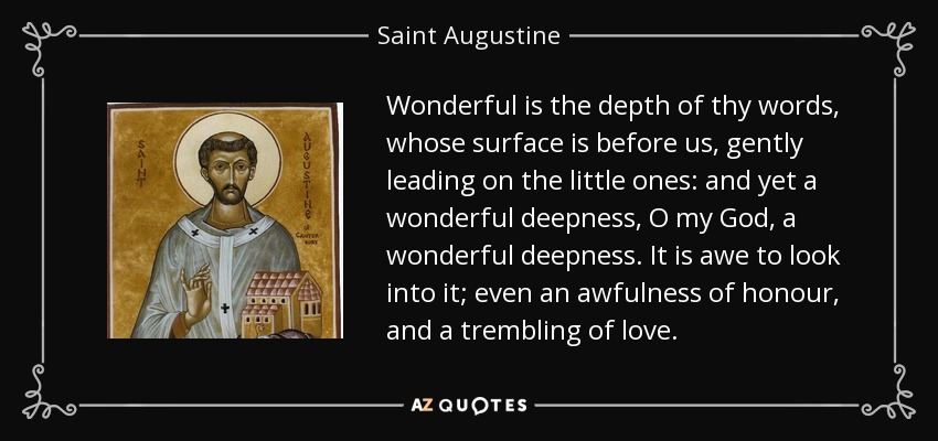 Wonderful is the depth of thy words, whose surface is before us, gently leading on the little ones: and yet a wonderful deepness, O my God, a wonderful deepness. It is awe to look into it; even an awfulness of honour, and a trembling of love. - Saint Augustine