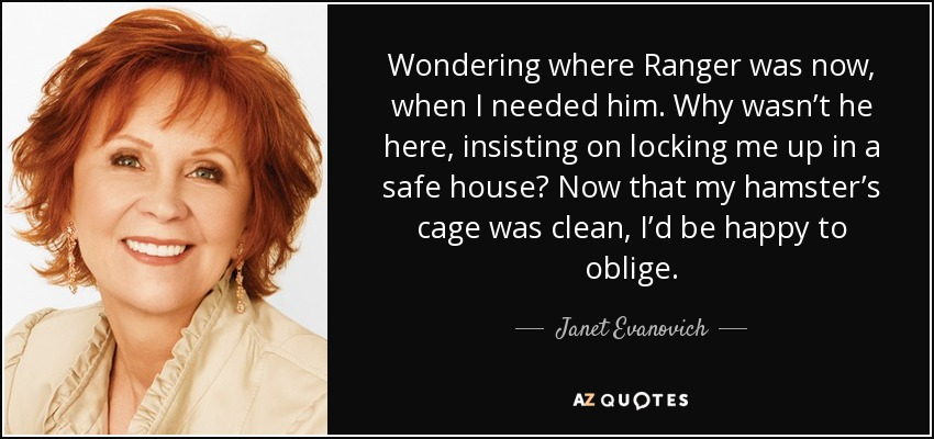 Wondering where Ranger was now, when I needed him. Why wasn't he here, insisting on locking me up in a safe house? Now that my hamster's cage was clean, I'd be happy to oblige. - Janet Evanovich