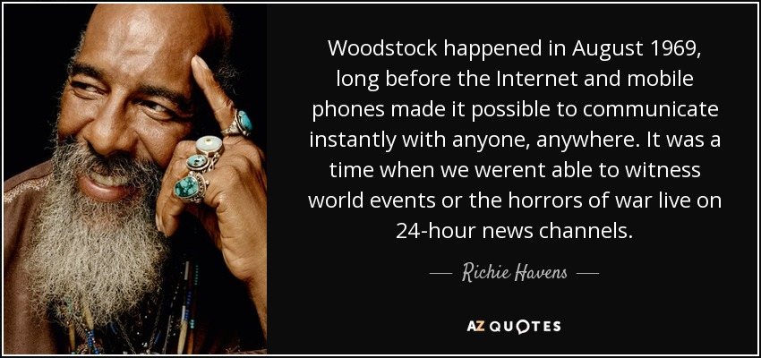 Woodstock happened in August 1969, long before the Internet and mobile phones made it possible to communicate instantly with anyone, anywhere. It was a time when we werent able to witness world events or the horrors of war live on 24-hour news channels. - Richie Havens