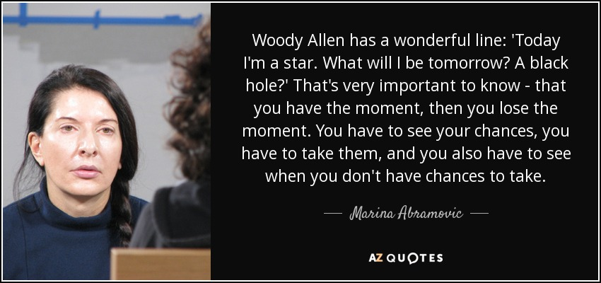 Woody Allen has a wonderful line: 'Today I'm a star. What will I be tomorrow? A black hole?' That's very important to know - that you have the moment, then you lose the moment. You have to see your chances, you have to take them, and you also have to see when you don't have chances to take. - Marina Abramovic