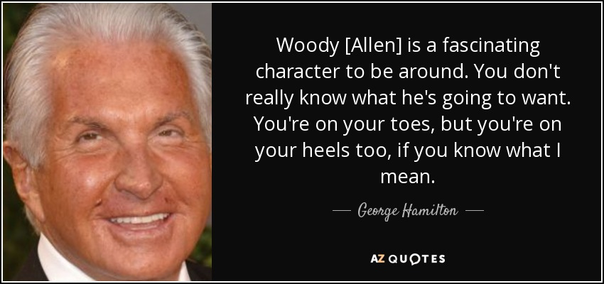 Woody [Allen] is a fascinating character to be around. You don't really know what he's going to want. You're on your toes, but you're on your heels too, if you know what I mean. - George Hamilton