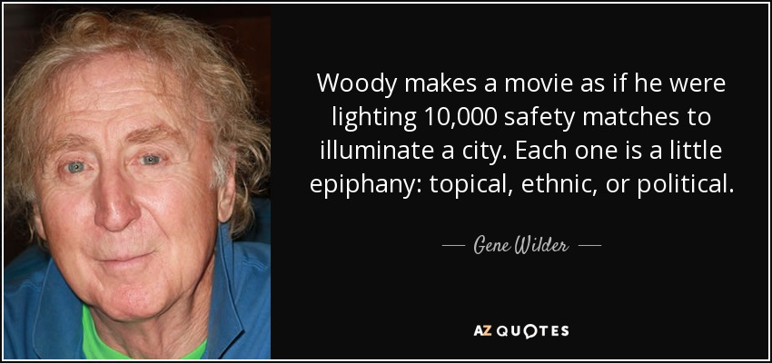 Woody makes a movie as if he were lighting 10,000 safety matches to illuminate a city. Each one is a little epiphany: topical, ethnic, or political. - Gene Wilder