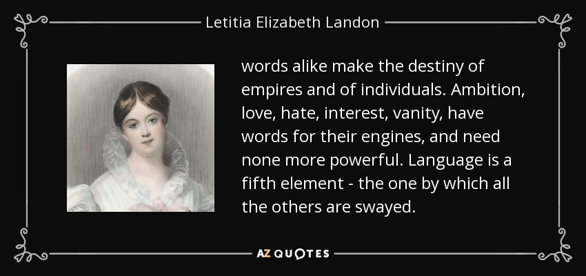 words alike make the destiny of empires and of individuals. Ambition, love, hate, interest, vanity, have words for their engines, and need none more powerful. Language is a fifth element - the one by which all the others are swayed. - Letitia Elizabeth Landon