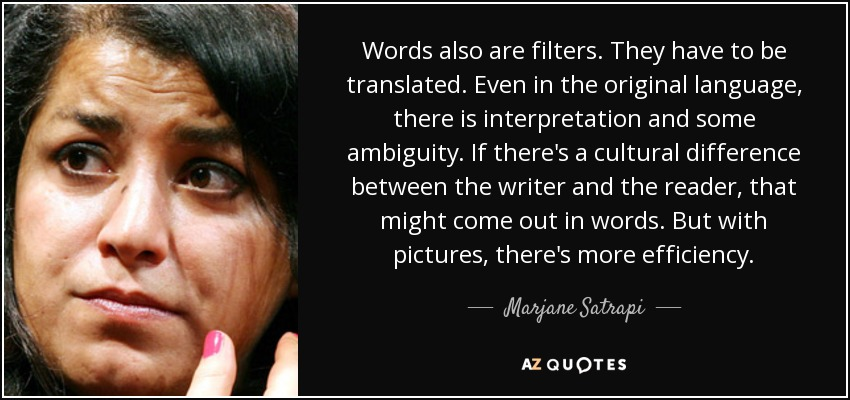 Words also are filters. They have to be translated. Even in the original language, there is interpretation and some ambiguity. If there's a cultural difference between the writer and the reader, that might come out in words. But with pictures, there's more efficiency. - Marjane Satrapi