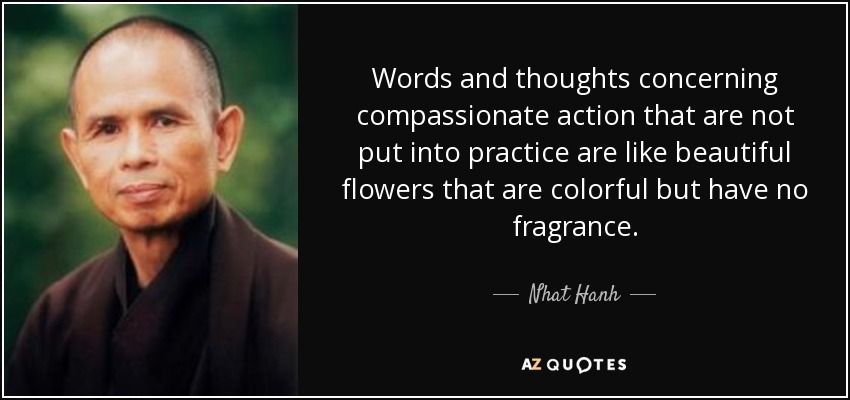 Words and thoughts concerning compassionate action that are not put into practice are like beautiful flowers that are colorful but have no fragrance. - Nhat Hanh