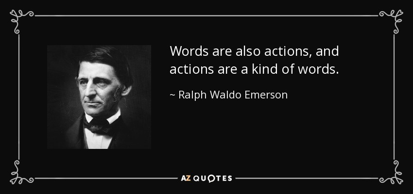 Words are also actions, and actions are a kind of words. - Ralph Waldo Emerson