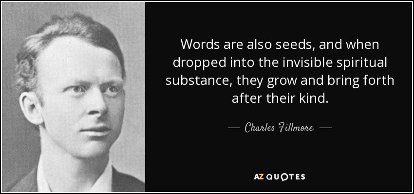 Words are also seeds, and when dropped into the invisible spiritual substance, they grow and bring forth after their kind. - Charles Fillmore