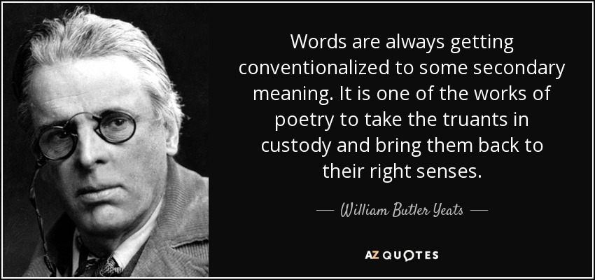 Words are always getting conventionalized to some secondary meaning. It is one of the works of poetry to take the truants in custody and bring them back to their right senses. - William Butler Yeats