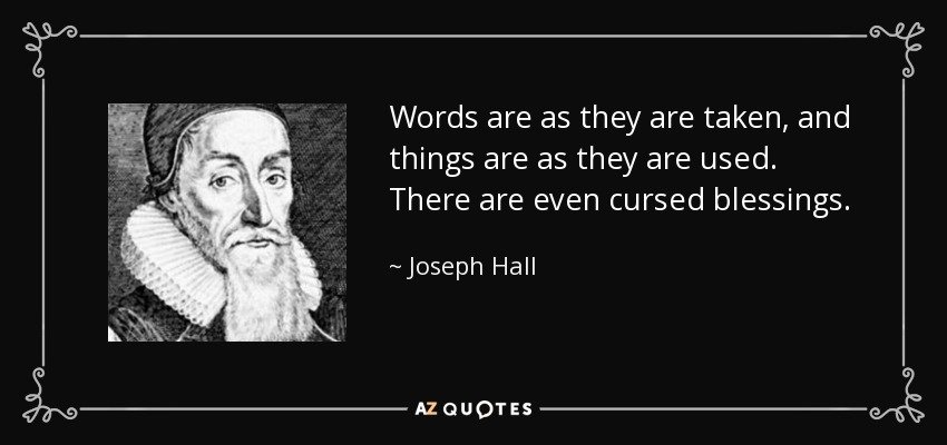 Words are as they are taken, and things are as they are used. There are even cursed blessings. - Joseph Hall