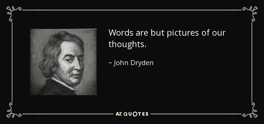 Words are but pictures of our thoughts. - John Dryden