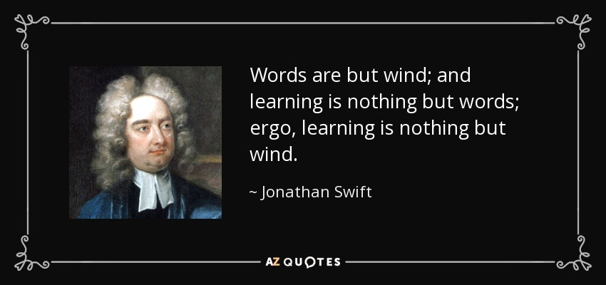 Words are but wind; and learning is nothing but words; ergo, learning is nothing but wind. - Jonathan Swift