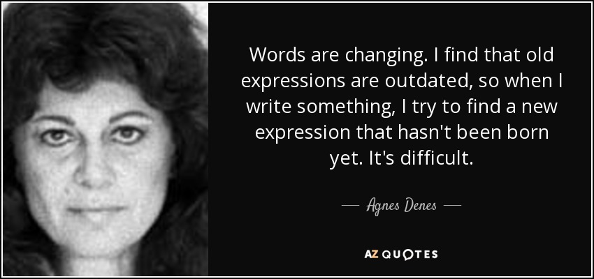 Words are changing. I find that old expressions are outdated, so when I write something, I try to find a new expression that hasn't been born yet. It's difficult. - Agnes Denes