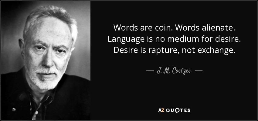 Words are coin. Words alienate. Language is no medium for desire. Desire is rapture, not exchange. - J. M. Coetzee