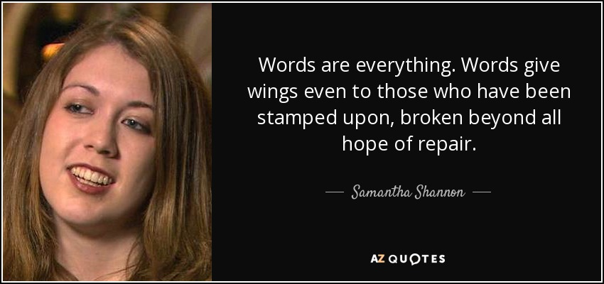Words are everything. Words give wings even to those who have been stamped upon, broken beyond all hope of repair. - Samantha Shannon