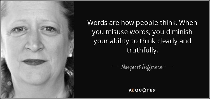 Words are how people think. When you misuse words, you diminish your ability to think clearly and truthfully. - Margaret Heffernan