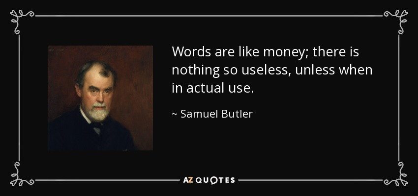 Words are like money; there is nothing so useless, unless when in actual use. - Samuel Butler