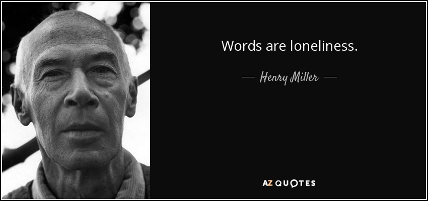 Words are loneliness. - Henry Miller