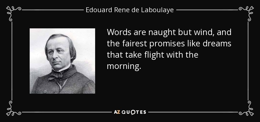 Words are naught but wind, and the fairest promises like dreams that take flight with the morning. - Edouard Rene de Laboulaye