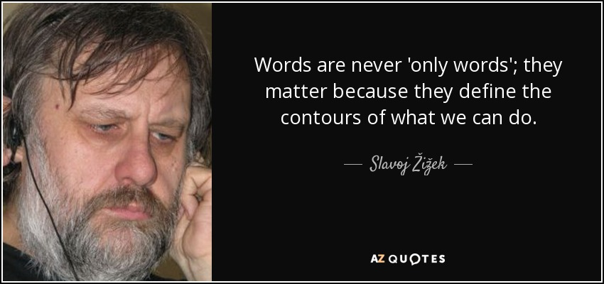 Words are never 'only words'; they matter because they define the contours of what we can do. - Slavoj Žižek
