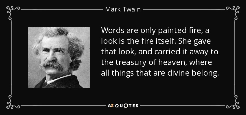 Words are only painted fire, a look is the fire itself. She gave that look, and carried it away to the treasury of heaven, where all things that are divine belong. - Mark Twain