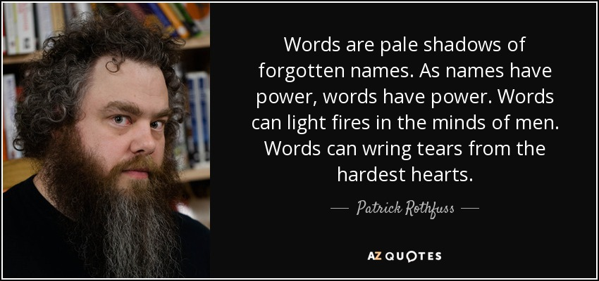 Words are pale shadows of forgotten names. As names have power, words have power. Words can light fires in the minds of men. Words can wring tears from the hardest hearts. - Patrick Rothfuss