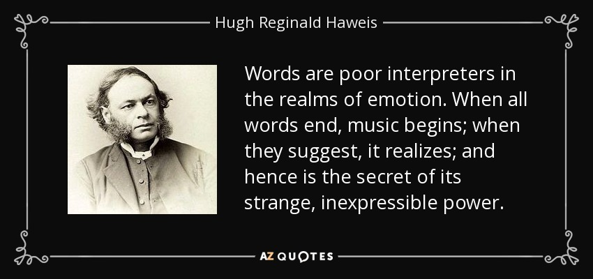Words are poor interpreters in the realms of emotion. When all words end, music begins; when they suggest, it realizes; and hence is the secret of its strange, inexpressible power. - Hugh Reginald Haweis