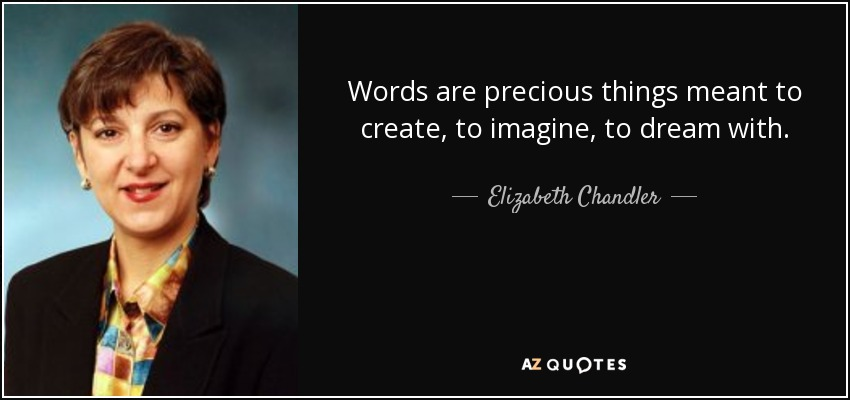 Words are precious things meant to create, to imagine, to dream with. - Elizabeth Chandler