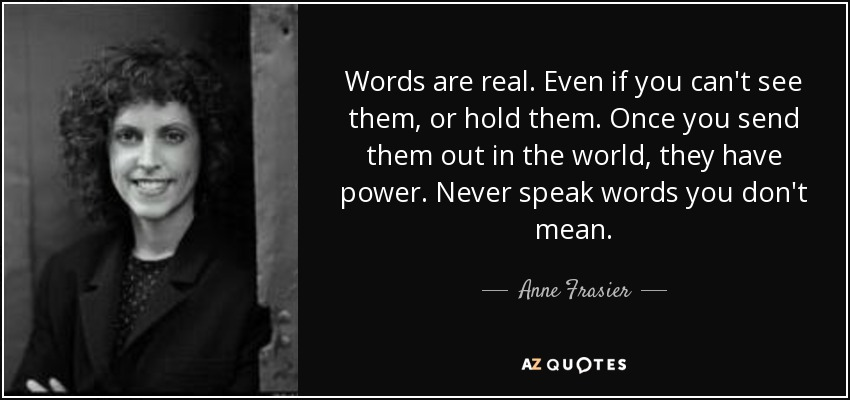 Words are real. Even if you can't see them, or hold them. Once you send them out in the world, they have power. Never speak words you don't mean. - Anne Frasier