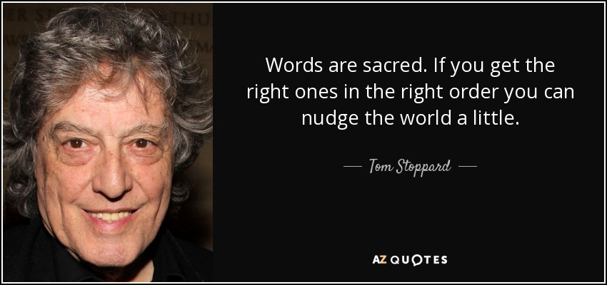 Words are sacred. If you get the right ones in the right order you can nudge the world a little. - Tom Stoppard