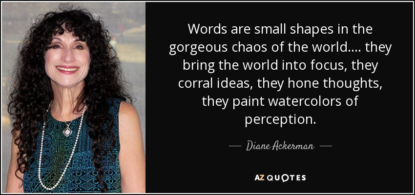 Words are small shapes in the gorgeous chaos of the world. ... they bring the world into focus, they corral ideas, they hone thoughts, they paint watercolors of perception. - Diane Ackerman