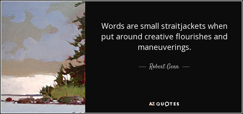 Words are small straitjackets when put around creative flourishes and maneuverings. - Robert Genn