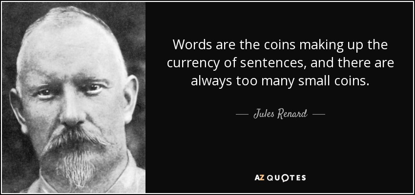Words are the coins making up the currency of sentences, and there are always too many small coins. - Jules Renard