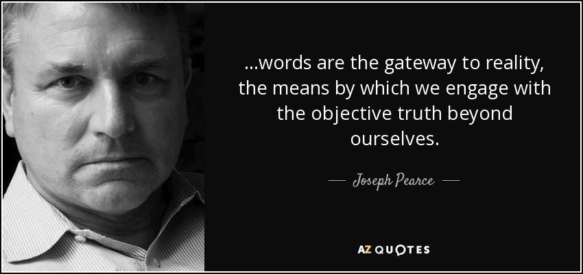 ...words are the gateway to reality, the means by which we engage with the objective truth beyond ourselves. - Joseph Pearce