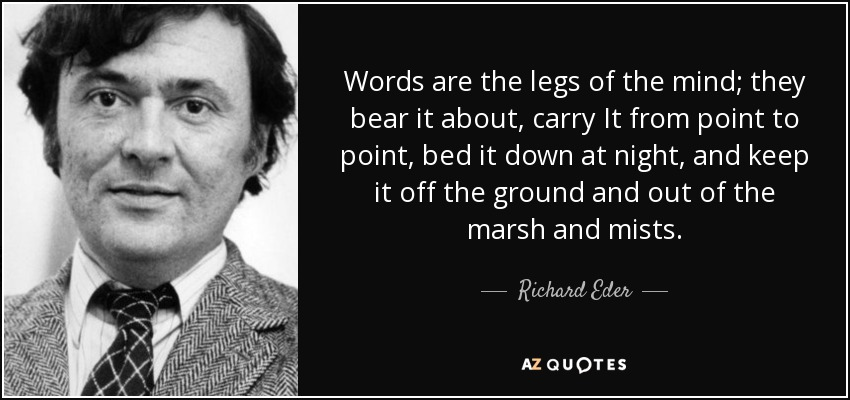 Words are the legs of the mind; they bear it about, carry It from point to point, bed it down at night, and keep it off the ground and out of the marsh and mists. - Richard Eder
