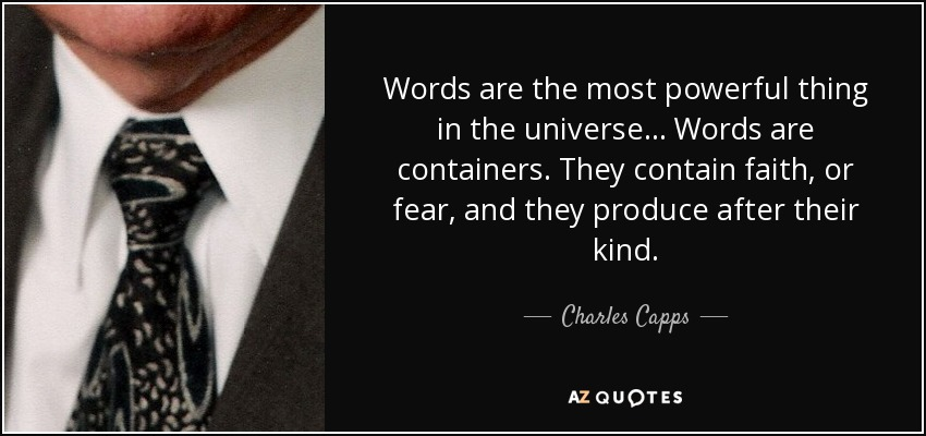 Words are the most powerful thing in the universe... Words are containers. They contain faith, or fear, and they produce after their kind. - Charles Capps