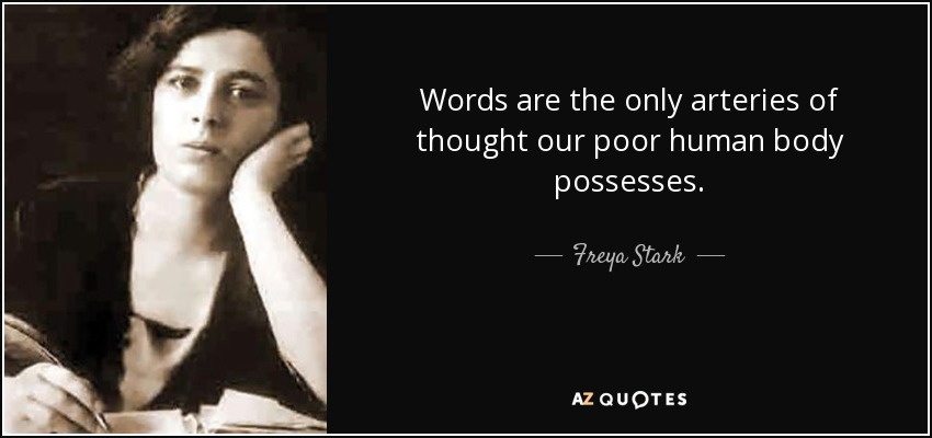 Words are the only arteries of thought our poor human body possesses. - Freya Stark