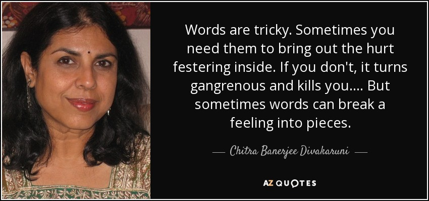 Words are tricky. Sometimes you need them to bring out the hurt festering inside. If you don't, it turns gangrenous and kills you. . . . But sometimes words can break a feeling into pieces. - Chitra Banerjee Divakaruni