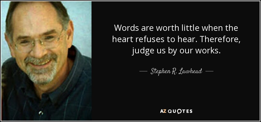 Words are worth little when the heart refuses to hear. Therefore, judge us by our works. - Stephen R. Lawhead