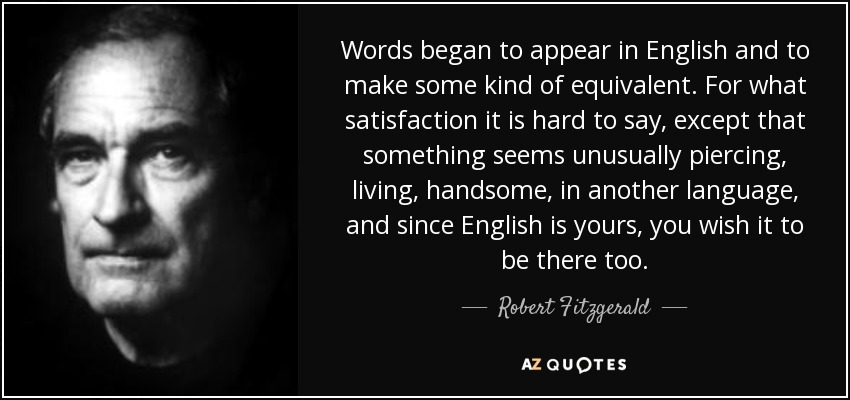 Words began to appear in English and to make some kind of equivalent. For what satisfaction it is hard to say, except that something seems unusually piercing, living, handsome, in another language, and since English is yours, you wish it to be there too. - Robert Fitzgerald
