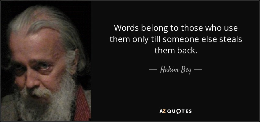Words belong to those who use them only till someone else steals them back. - Hakim Bey