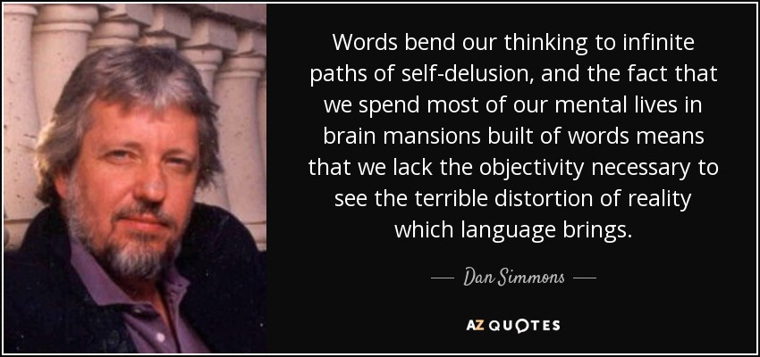 Words bend our thinking to infinite paths of self-delusion, and the fact that we spend most of our mental lives in brain mansions built of words means that we lack the objectivity necessary to see the terrible distortion of reality which language brings. - Dan Simmons